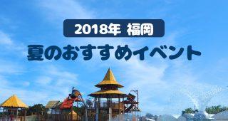 【2018年 福岡】夏休みのおすすめイベント 総まとめ